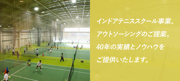 インドアテニススクール事業、アウトソーシングのご提案。40年の実績とノウハウをご提供いたします。